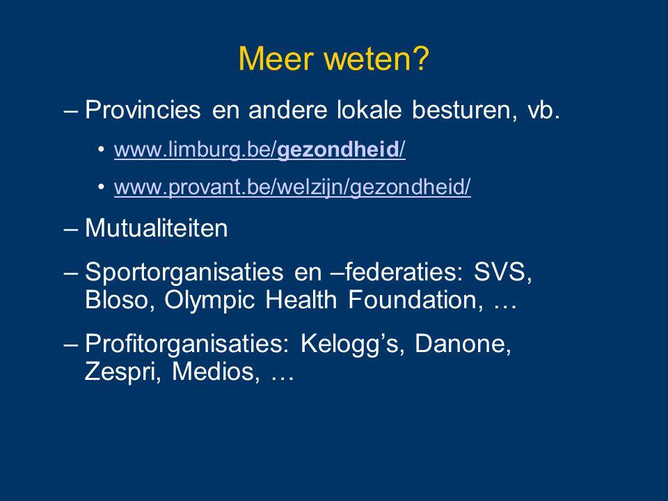 Meer weten? –Provincies en andere lokale besturen, vb. www.limburg.be/gezondheid/www.limburg.be/gezondheid/ www.provant.be/welzijn/gezondheid/ –Mutual