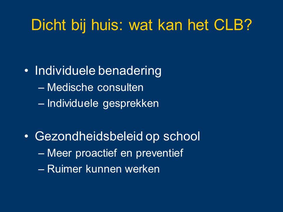 Dicht bij huis: wat kan het CLB? Individuele benadering –Medische consulten –Individuele gesprekken Gezondheidsbeleid op school –Meer proactief en pre
