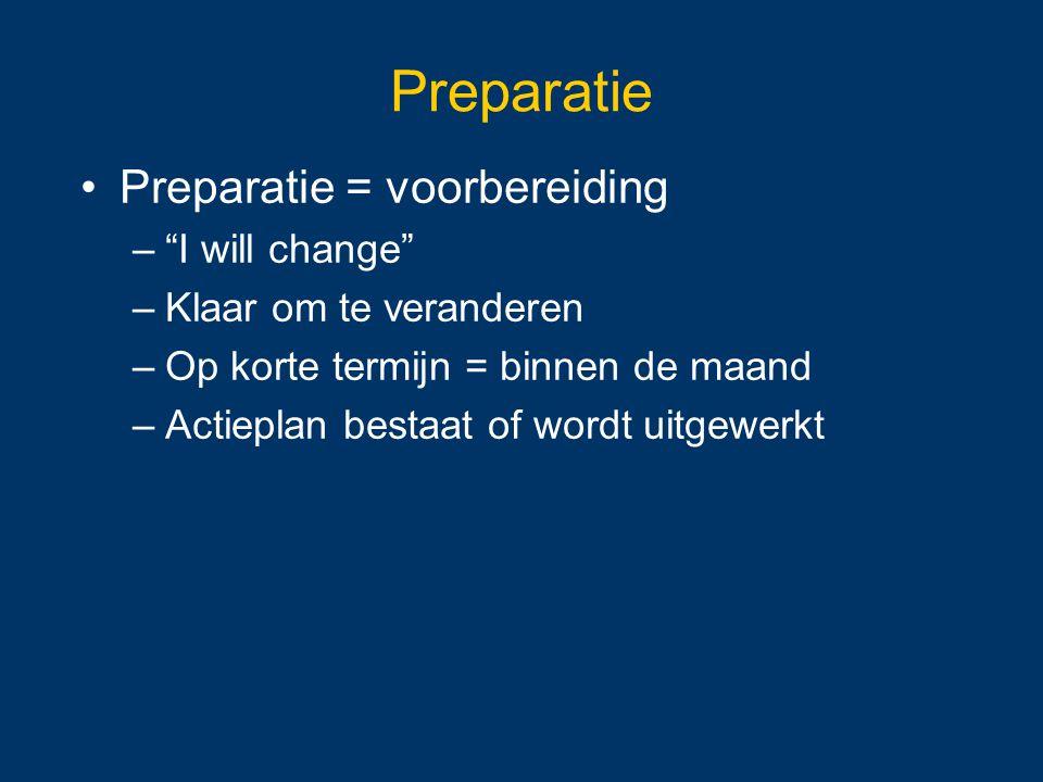 """Preparatie Preparatie = voorbereiding –""""I will change"""" –Klaar om te veranderen –Op korte termijn = binnen de maand –Actieplan bestaat of wordt uitgewe"""