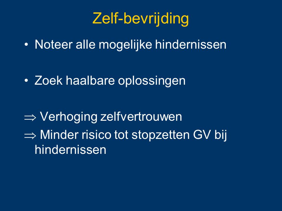 Zelf-bevrijding Noteer alle mogelijke hindernissen Zoek haalbare oplossingen  Verhoging zelfvertrouwen  Minder risico tot stopzetten GV bij hinderni