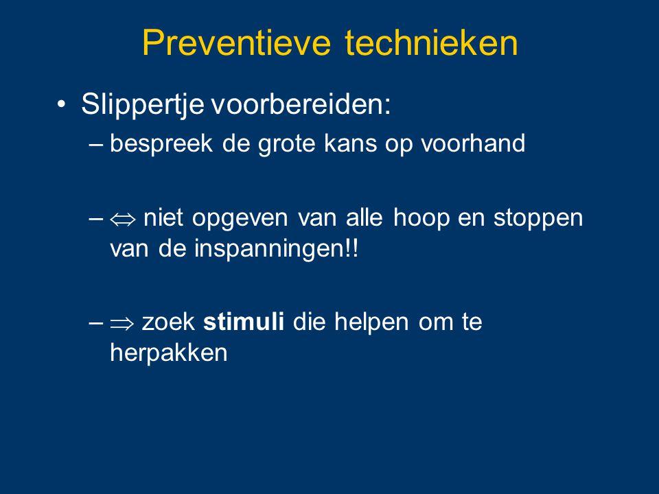 Preventieve technieken Slippertje voorbereiden: –bespreek de grote kans op voorhand –  niet opgeven van alle hoop en stoppen van de inspanningen!! –