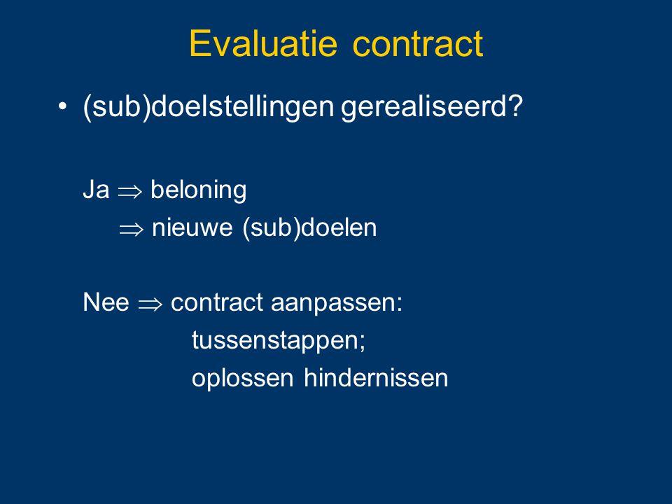 Evaluatie contract (sub)doelstellingen gerealiseerd? Ja  beloning  nieuwe (sub)doelen Nee  contract aanpassen: tussenstappen; oplossen hindernissen