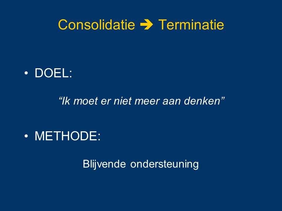 """Consolidatie  Terminatie DOEL: """"Ik moet er niet meer aan denken"""" METHODE: Blijvende ondersteuning"""