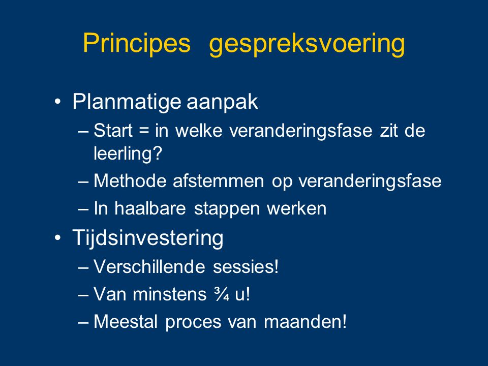 Principes gespreksvoering Planmatige aanpak –Start = in welke veranderingsfase zit de leerling? –Methode afstemmen op veranderingsfase –In haalbare st