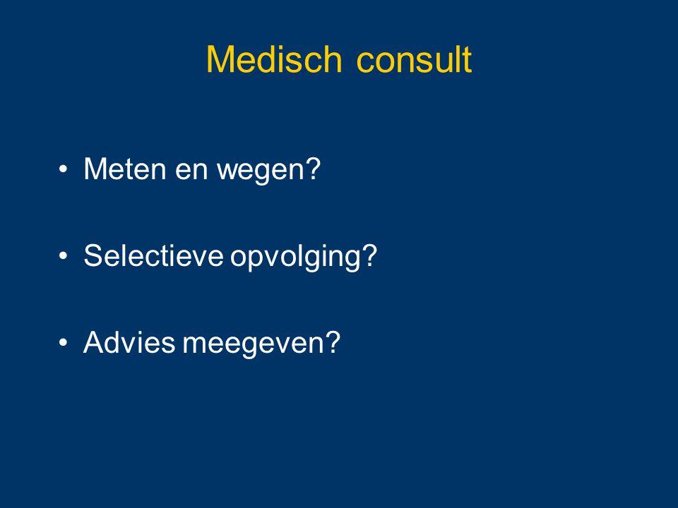 Medisch consult Meten en wegen? Selectieve opvolging? Advies meegeven?