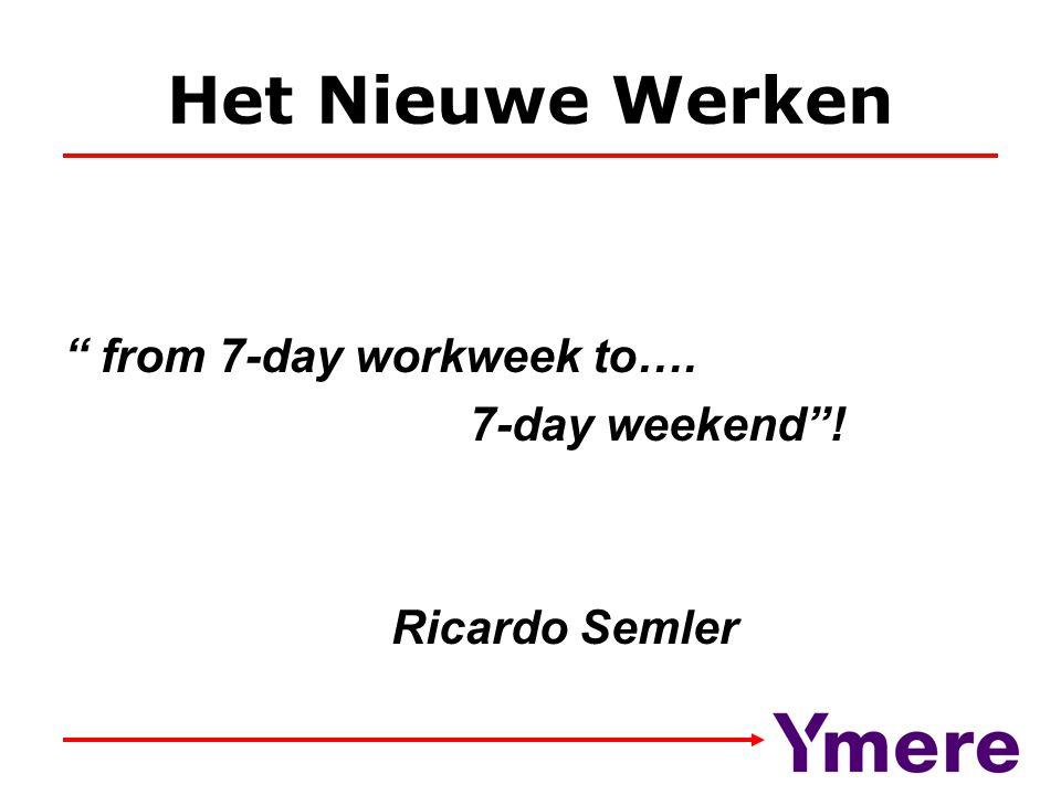 "Het Nieuwe Werken "" from 7-day workweek to…. 7-day weekend""! Ricardo Semler"