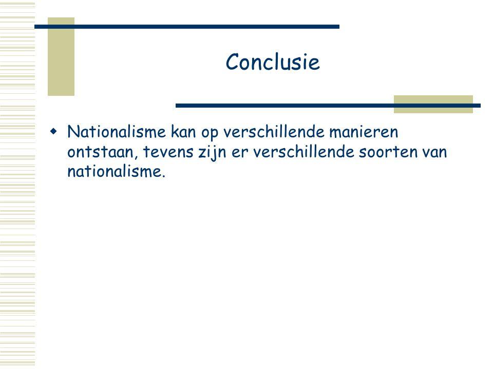 Conclusie  Nationalisme kan op verschillende manieren ontstaan, tevens zijn er verschillende soorten van nationalisme.