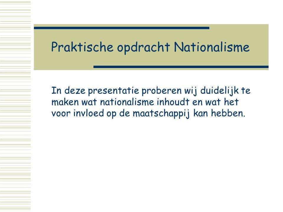 Praktische opdracht Nationalisme In deze presentatie proberen wij duidelijk te maken wat nationalisme inhoudt en wat het voor invloed op de maatschappij kan hebben.