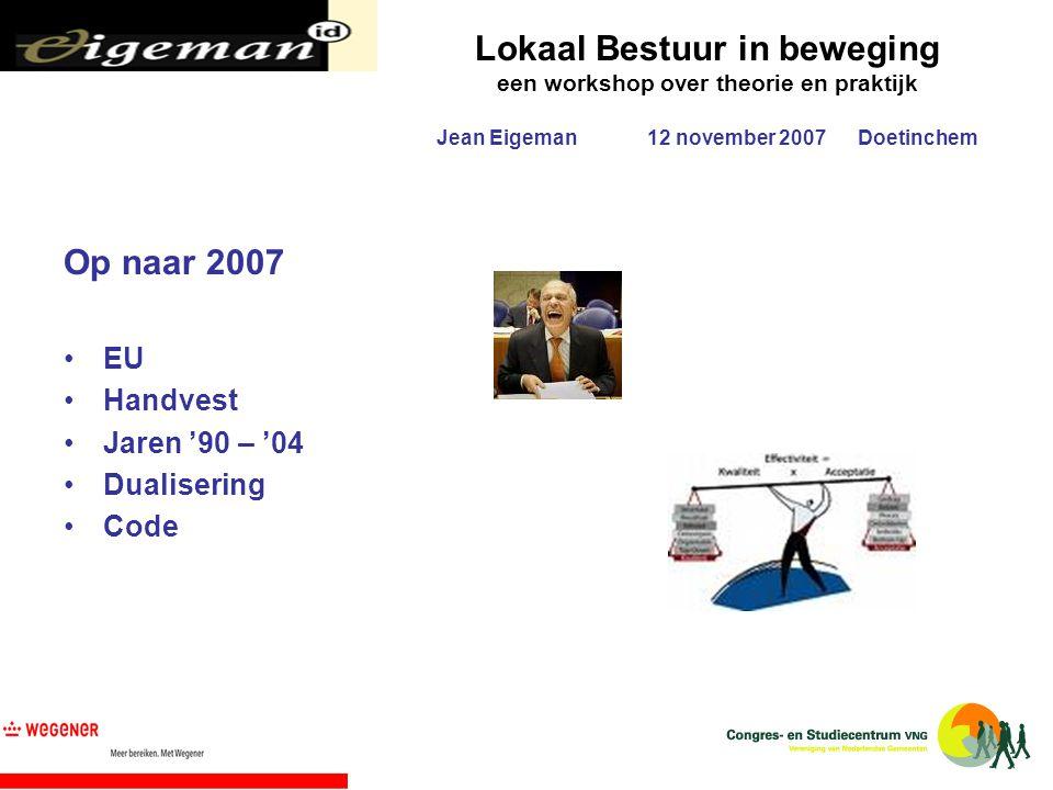 Lokaal Bestuur in beweging een workshop over theorie en praktijk Jean Eigeman12 november 2007Doetinchem Op naar 2007 EU Handvest Jaren '90 – '04 Duali