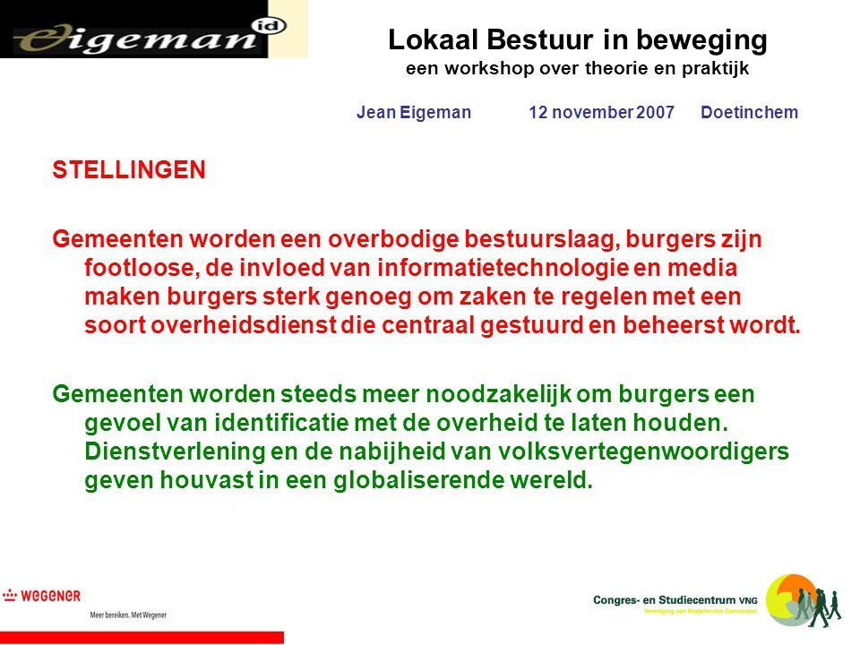 Lokaal Bestuur in beweging een workshop over theorie en praktijk Jean Eigeman12 november 2007Doetinchem STELLINGEN Gemeenten worden een overbodige bes