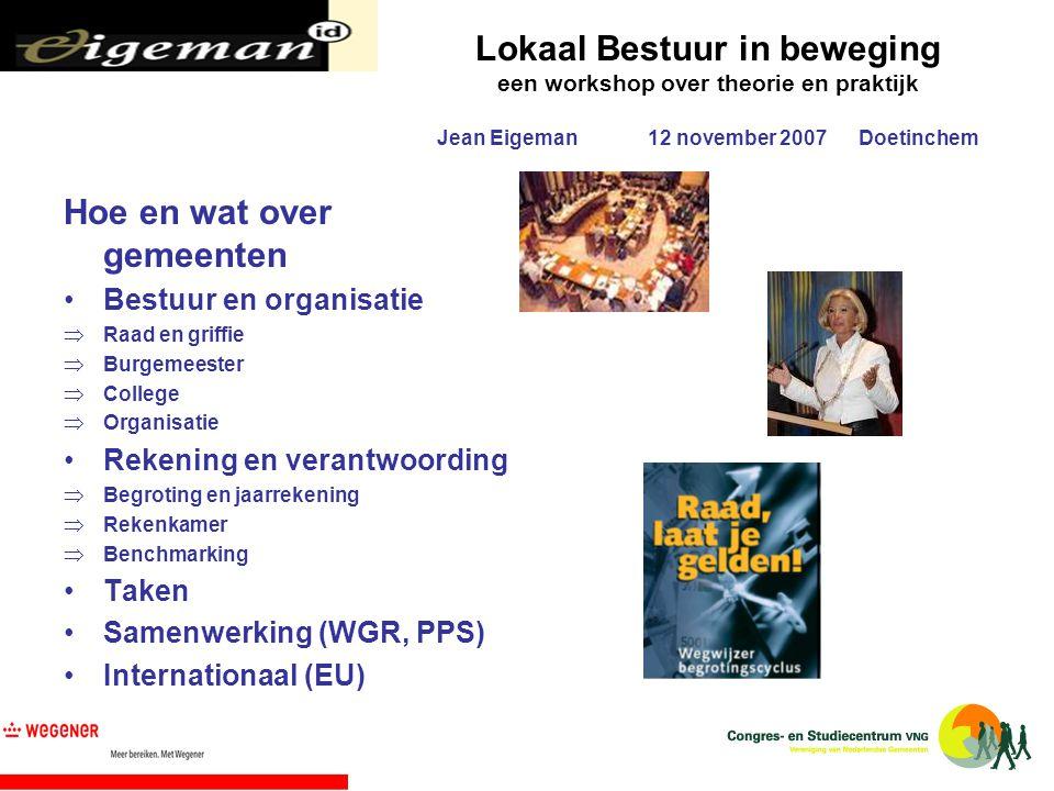 Lokaal Bestuur in beweging een workshop over theorie en praktijk Jean Eigeman12 november 2007Doetinchem Hoe en wat over gemeenten Bestuur en organisat