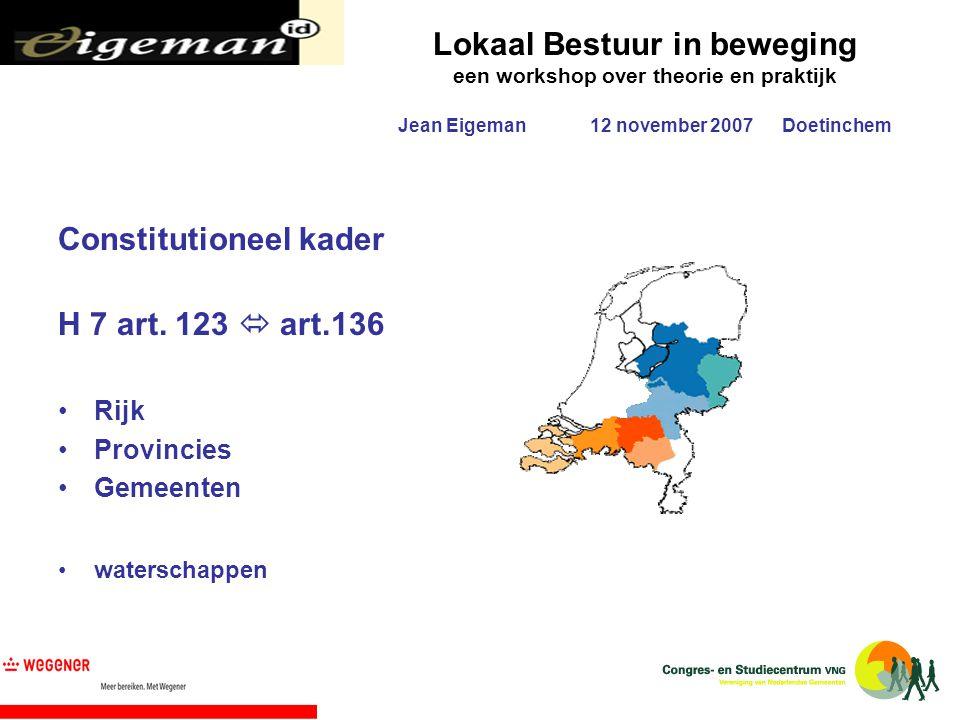Lokaal Bestuur in beweging een workshop over theorie en praktijk Jean Eigeman12 november 2007Doetinchem Constitutioneel kader H 7 art. 123  art.136 R
