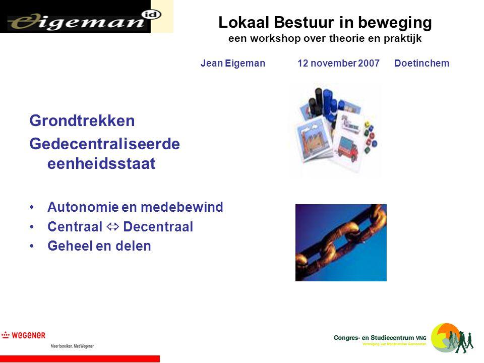 Lokaal Bestuur in beweging een workshop over theorie en praktijk Jean Eigeman12 november 2007Doetinchem Grondtrekken Gedecentraliseerde eenheidsstaat