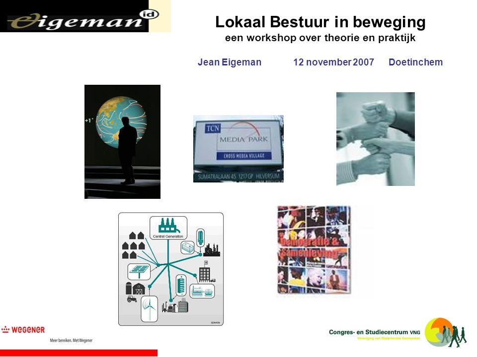 Lokaal Bestuur in beweging een workshop over theorie en praktijk Jean Eigeman12 november 2007Doetinchem