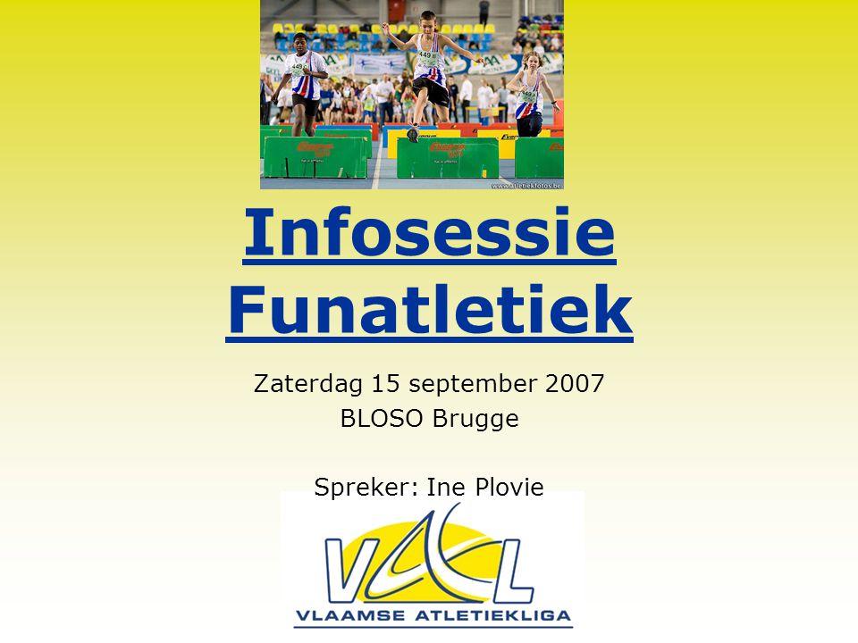 Infosessie Funatletiek Zaterdag 15 september 2007 BLOSO Brugge Spreker: Ine Plovie