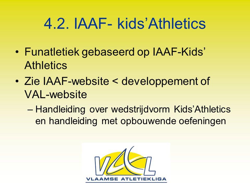 4.2. IAAF- kids'Athletics Funatletiek gebaseerd op IAAF-Kids' Athletics Zie IAAF-website < developpement of VAL-website –Handleiding over wedstrijdvor