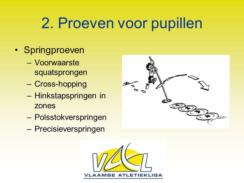 2. Proeven voor pupillen Springproeven –Voorwaarste squatsprongen –Cross-hopping –Hinkstapspringen in zones –Polsstokverspringen –Precisieverspringen