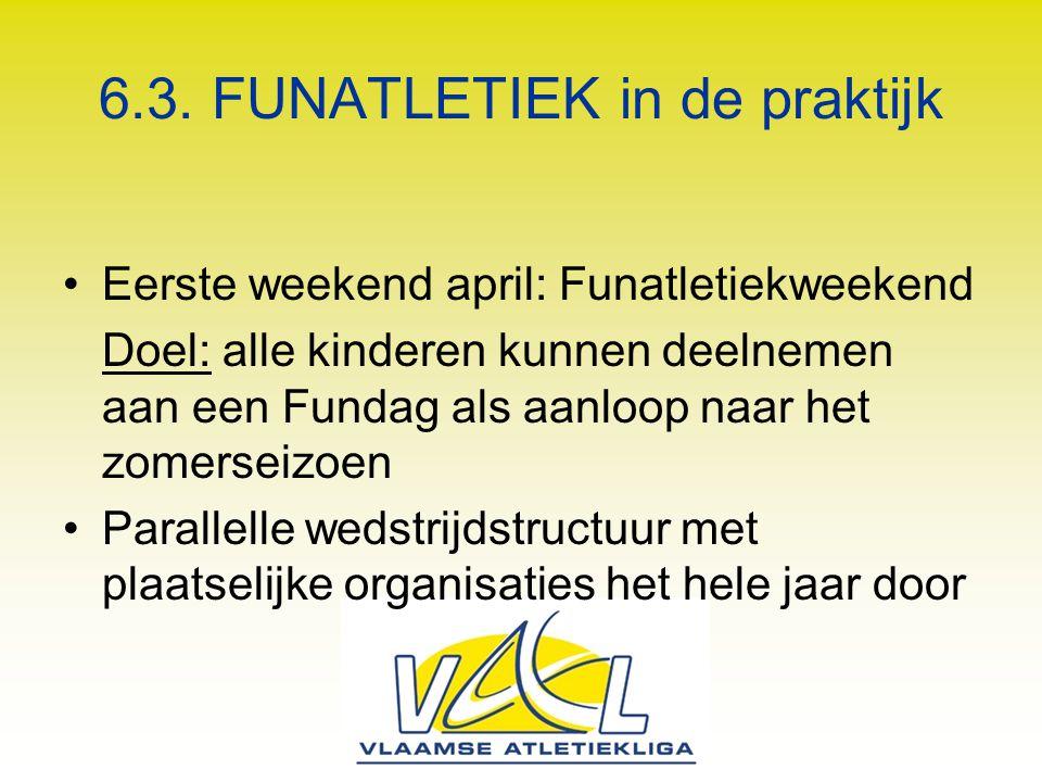 6.3. FUNATLETIEK in de praktijk Eerste weekend april: Funatletiekweekend Doel: alle kinderen kunnen deelnemen aan een Fundag als aanloop naar het zome
