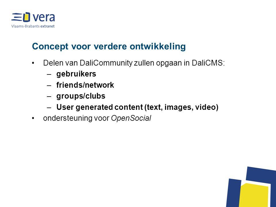 Concept voor verdere ontwikkeling Delen van DaliCommunity zullen opgaan in DaliCMS: –gebruikers –friends/network –groups/clubs –User generated content (text, images, video) ondersteuning voor OpenSocial