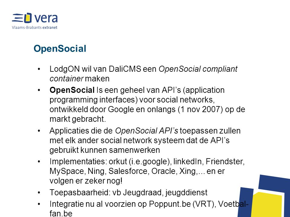 OpenSocial LodgON wil van DaliCMS een OpenSocial compliant container maken OpenSocial Is een geheel van API's (application programming interfaces) voor social networks, ontwikkeld door Google en onlangs (1 nov 2007) op de markt gebracht.