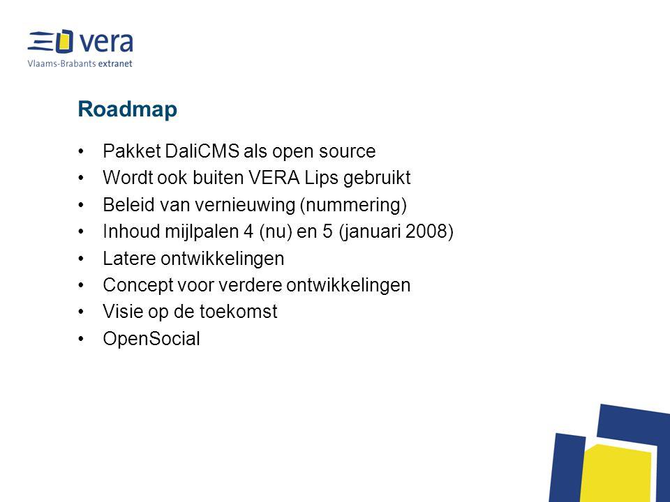 Roadmap Pakket DaliCMS als open source Wordt ook buiten VERA Lips gebruikt Beleid van vernieuwing (nummering) Inhoud mijlpalen 4 (nu) en 5 (januari 2008) Latere ontwikkelingen Concept voor verdere ontwikkelingen Visie op de toekomst OpenSocial