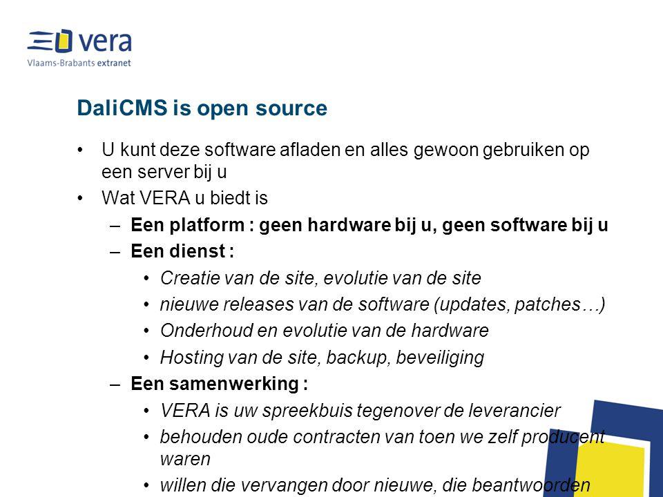 DaliCMS is open source U kunt deze software afladen en alles gewoon gebruiken op een server bij u Wat VERA u biedt is –Een platform : geen hardware bij u, geen software bij u –Een dienst : Creatie van de site, evolutie van de site nieuwe releases van de software (updates, patches…) Onderhoud en evolutie van de hardware Hosting van de site, backup, beveiliging –Een samenwerking : VERA is uw spreekbuis tegenover de leverancier behouden oude contracten van toen we zelf producent waren willen die vervangen door nieuwe, die beantwoorden aan de nieuwe realiteit