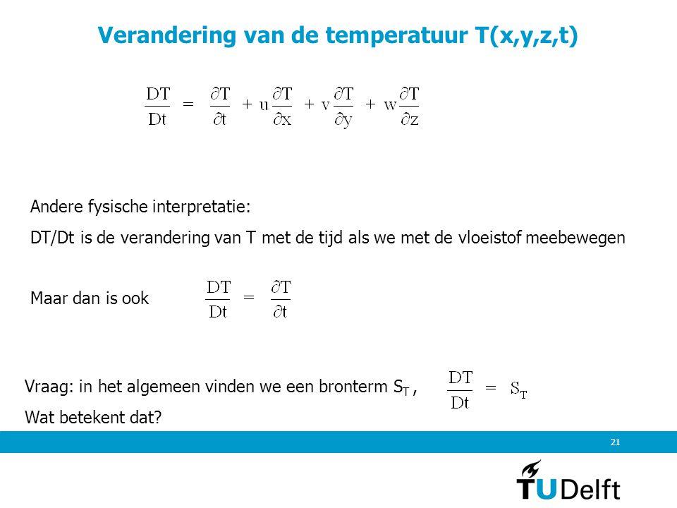 21 Verandering van de temperatuur T(x,y,z,t) Andere fysische interpretatie: DT/Dt is de verandering van T met de tijd als we met de vloeistof meebeweg