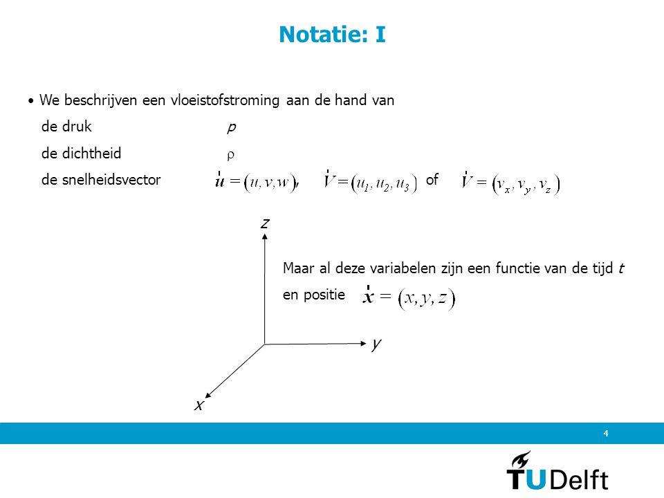 4 Notatie: I We beschrijven een vloeistofstroming aan de hand van de druk p de dichtheid  de snelheidsvector, of Maar al deze variabelen zijn een fun