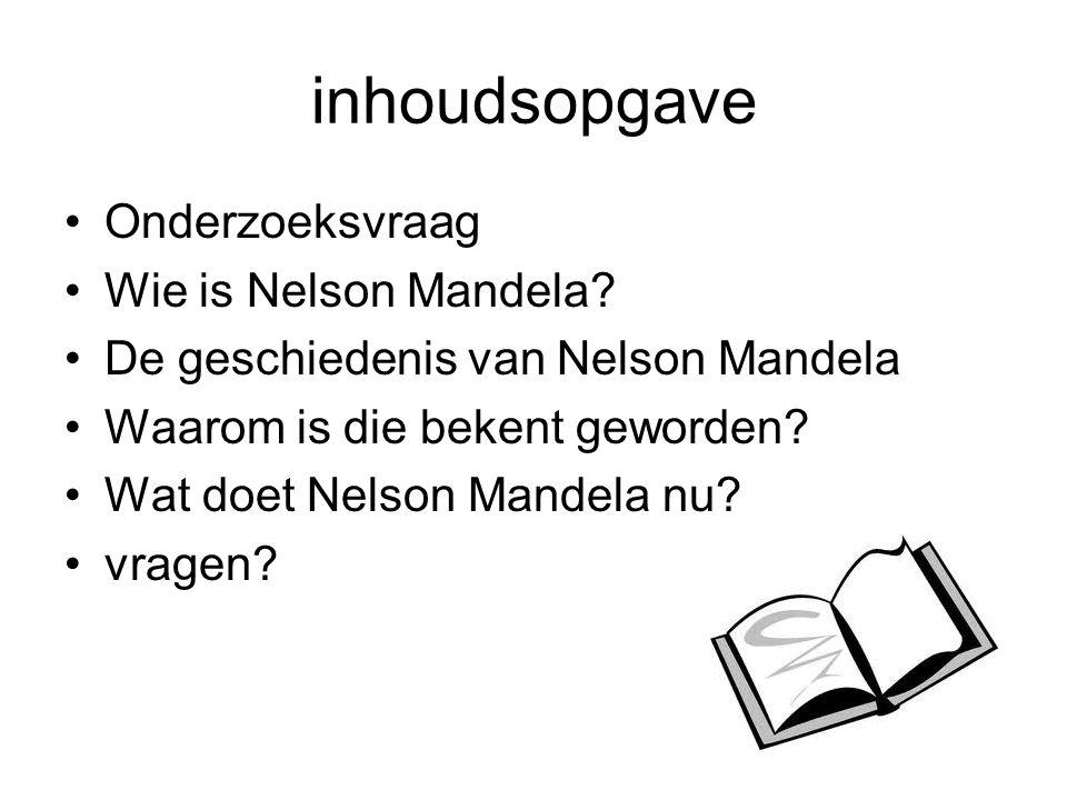 inhoudsopgave Onderzoeksvraag Wie is Nelson Mandela? De geschiedenis van Nelson Mandela Waarom is die bekent geworden? Wat doet Nelson Mandela nu? vra