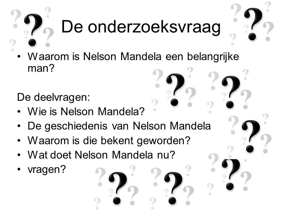 De onderzoeksvraag Waarom is Nelson Mandela een belangrijke man? De deelvragen: Wie is Nelson Mandela? De geschiedenis van Nelson Mandela Waarom is di
