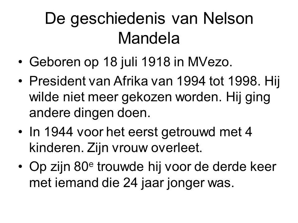 De geschiedenis van Nelson Mandela Geboren op 18 juli 1918 in MVezo. President van Afrika van 1994 tot 1998. Hij wilde niet meer gekozen worden. Hij g