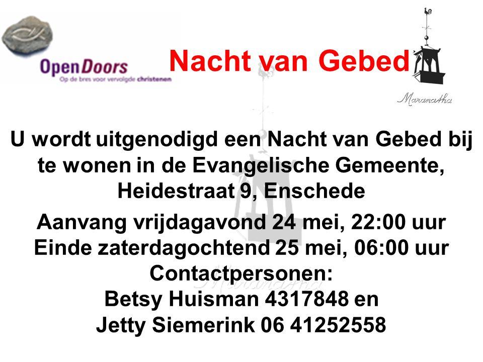 U wordt uitgenodigd een Nacht van Gebed bij te wonen in de Evangelische Gemeente, Heidestraat 9, Enschede Aanvang vrijdagavond 24 mei, 22:00 uur Einde