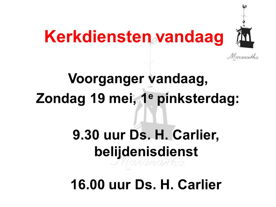 Voorganger vandaag, Zondag 19 mei, 1 e pinksterdag: 9.30 uur Ds. H. Carlier, belijdenisdienst 16.00 uur Ds. H. Carlier Kerkdiensten vandaag