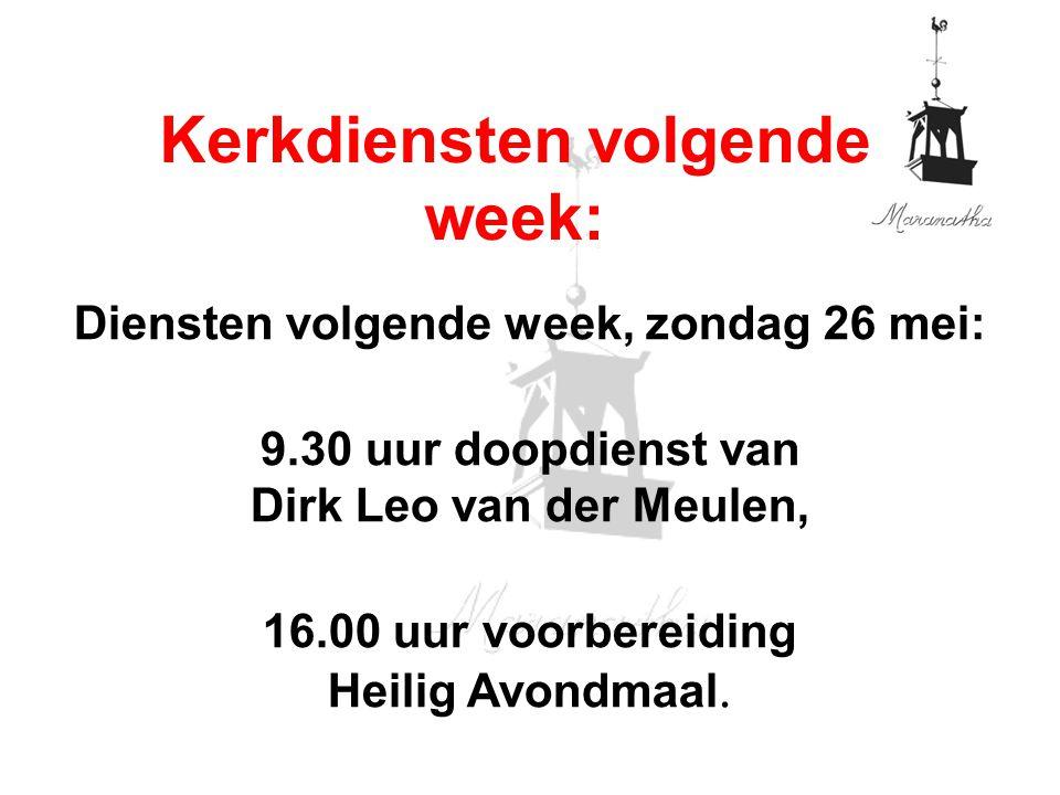 Diensten volgende week, zondag 26 mei: 9.30 uur doopdienst van Dirk Leo van der Meulen, 16.00 uur voorbereiding Heilig Avondmaal. Kerkdiensten volgend