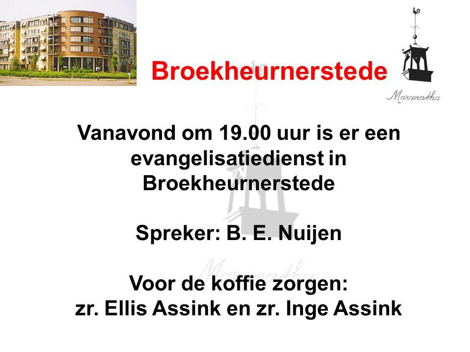 Broekheurnerstede Vanavond om 19.00 uur is er een evangelisatiedienst in Broekheurnerstede Spreker: B. E. Nuijen Voor de koffie zorgen: zr. Ellis Assi