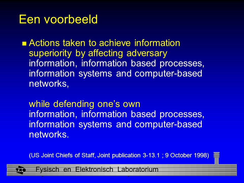 Physics and Electronics Laboratory Een voorbeeld n Actions taken to achieve information superiority by affecting adversary information, information based processes, information systems and computer-based networks, while defending one's own information, information based processes, information systems and computer-based networks.