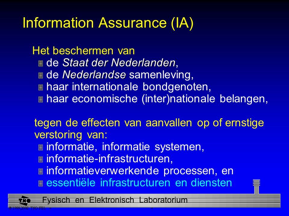 Physics and Electronics Laboratory Information Assurance (IA) Het beschermen van Staat der Nederlanden 3 de Staat der Nederlanden, Nederlandse 3 de Nederlandse samenleving, 3 haar internationale bondgenoten, 3 haar economische (inter)nationale belangen, tegen de effecten van aanvallen op of ernstige verstoring van: 3 informatie, informatie systemen, 3 informatie-infrastructuren, 3 informatieverwerkende processen, en 3 essentiële infrastructuren en diensten