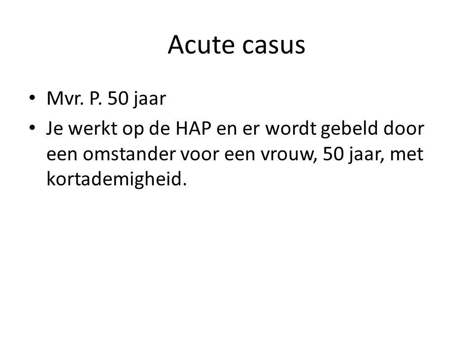 Acute casus Mvr. P. 50 jaar Je werkt op de HAP en er wordt gebeld door een omstander voor een vrouw, 50 jaar, met kortademigheid.