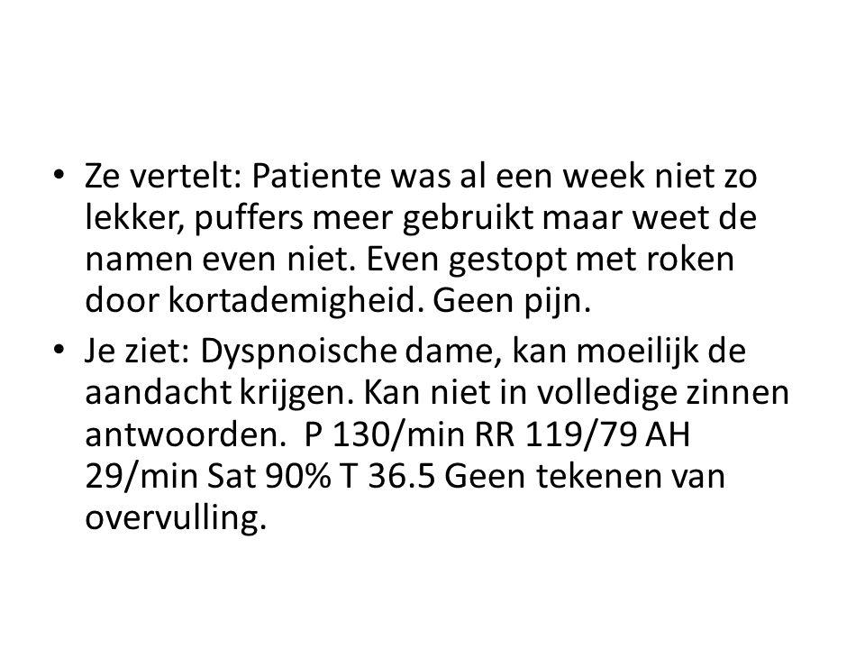 Ze vertelt: Patiente was al een week niet zo lekker, puffers meer gebruikt maar weet de namen even niet. Even gestopt met roken door kortademigheid. G