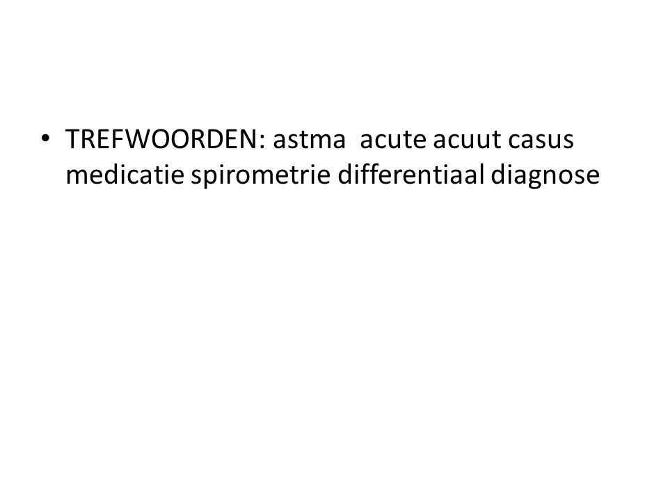 TREFWOORDEN: astma acute acuut casus medicatie spirometrie differentiaal diagnose