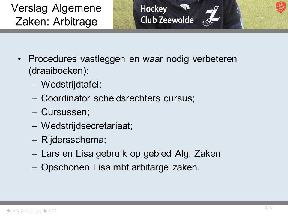Hockey Club Zeewolde 2011 ALV Verslag Algemene Zaken: Arbitrage Procedures vastleggen en waar nodig verbeteren (draaiboeken): –Wedstrijdtafel; –Coordinator scheidsrechters cursus; –Cursussen; –Wedstrijdsecretariaat; –Rijdersschema; –Lars en Lisa gebruik op gebied Alg.