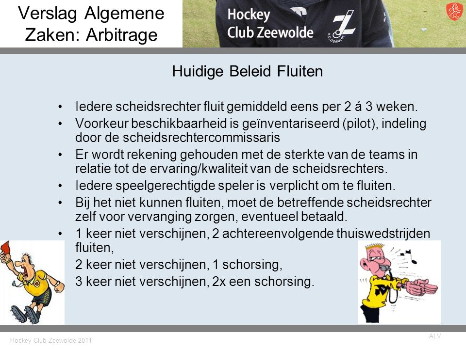 Hockey Club Zeewolde 2011 ALV Verslag Algemene Zaken: Arbitrage Huidige Beleid Fluiten Iedere scheidsrechter fluit gemiddeld eens per 2 á 3 weken.