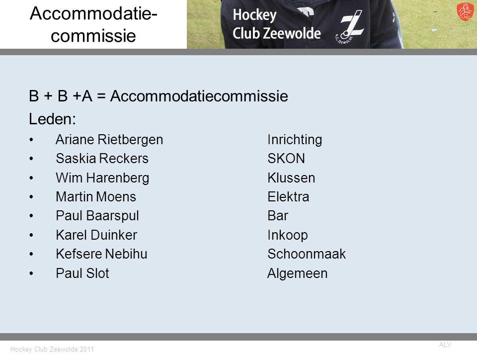 Hockey Club Zeewolde 2011 ALV Accommodatie- commissie B + B +A = Accommodatiecommissie Leden: Ariane RietbergenInrichting Saskia ReckersSKON Wim Haren