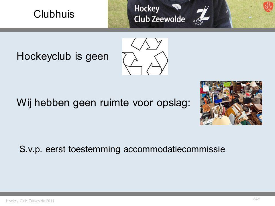 Hockey Club Zeewolde 2011 ALV Clubhuis Hockeyclub is geen Wij hebben geen ruimte voor opslag: S.v.p.
