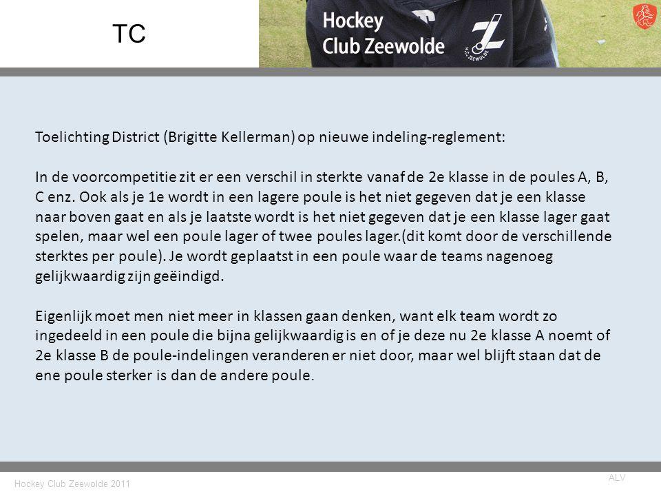 Hockey Club Zeewolde 2011 ALV TC Toelichting District (Brigitte Kellerman) op nieuwe indeling-reglement: In de voorcompetitie zit er een verschil in sterkte vanaf de 2e klasse in de poules A, B, C enz.