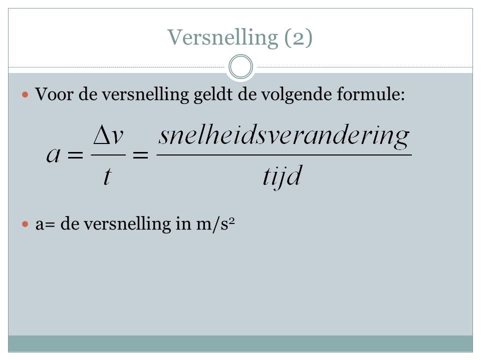 Versnelling (3) De eenheid voor versnelling is m/s 2 Een voorbeeld:  2 m/s 2 betekent dat de snelheid elke seconde 2 m/s groter wordt.