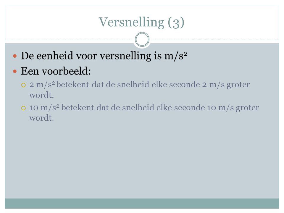 Versnelling (3) De eenheid voor versnelling is m/s 2 Een voorbeeld:  2 m/s 2 betekent dat de snelheid elke seconde 2 m/s groter wordt.  10 m/s 2 bet