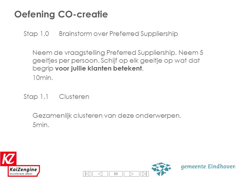 50 Oefening CO-creatie Stap 1.0 Brainstorm over Preferred Suppliership Neem de vraagstelling Preferred Suppliership. Neem 5 geeltjes per persoon. Schi
