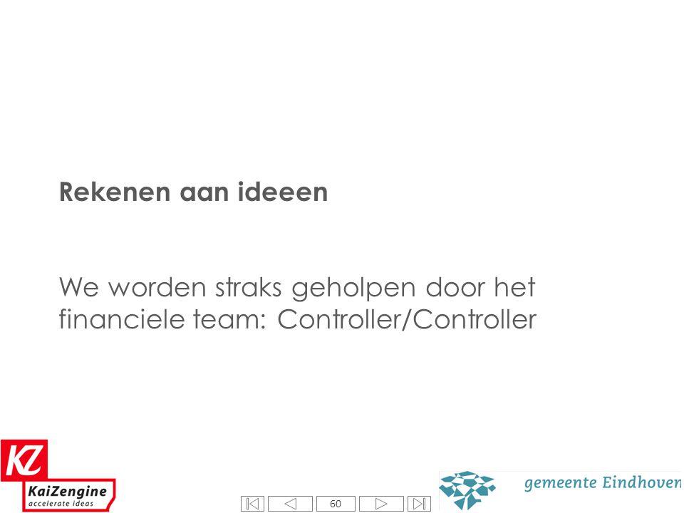 60 Rekenen aan ideeen We worden straks geholpen door het financiele team: Controller/Controller 60
