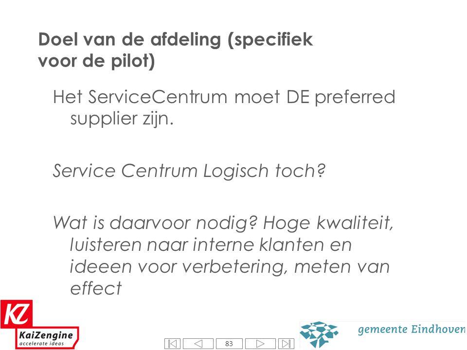 83 Doel van de afdeling (specifiek voor de pilot) Het ServiceCentrum moet DE preferred supplier zijn. Service Centrum Logisch toch? Wat is daarvoor no